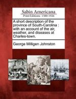 A Short Description of the Province of South-Carolina : With an Account of the Air, Weather, and Diseases at Charles-Town. - George Milligen Johnston