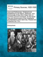 Laws and Ordinances, Ordained and Established by the Mayor, Aldermen, and Commonalty of the City of New-York, in Common Council Convened, for the Good : Passed and Published the 17th... - Anonymous