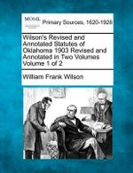 Wilson's Revised and Annotated Statutes of Oklahoma 1903 Revised and Annotated in Two Volumes Volume 1 of 2 - William Frank Wilson