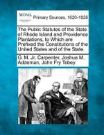 The Public Statutes of the State of Rhode Island and Providence Plantations, to Which Are Prefixed the Constitutions of the United States and of the State. - G M Jr Carpenter
