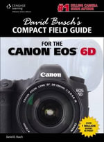 David Busch's Compact Field Guide for the Canon EOS 6D : Practice and Theory for Analogue and Digital Photo... - David Busch