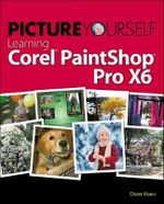 Picture Yourself Learning Corel PaintShop Pro X6 - Diane Koers