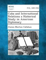 Cuba and International Relations a Historical Study in American Diplomacy - James Morton Callahan