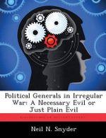 Political Generals in Irregular War : A Necessary Evil or Just Plain Evil - Neil N Snyder