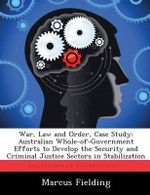 War, Law and Order, Case Study : Australian Whole-Of-Government Efforts to Develop the Security and Criminal Justice Sectors in Stabilization - Marcus Fielding