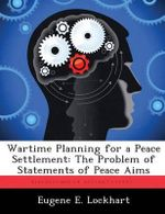 Wartime Planning for a Peace Settlement : The Problem of Statements of Peace Aims - Eugene E Lockhart