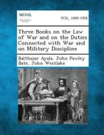 Three Books on the Law of War and on the Duties Connected with War and on Military Discipline - Balthazar Ayala