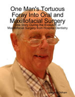 One Man's Tortuous Foray Into Oral and Maxillofacial Surgery : One Story During the Evolution of Maxillofacial Surgery from Hospital Dentistry - Laurence Oldham