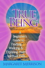 True Being : A Beginner's Guide to Finding, Walking and Enjoying Your Spiritual Path - Margaret Merrison
