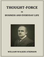 Thought Force in Business and Everyday Life - William Walker Atkinson