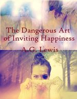 The Dangerous Art of Inviting Happiness - A. G. Lewis
