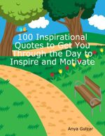 100 Inspirational Quotes to Get You Through the Day to Inspire and Motivate - Anya Gulzar