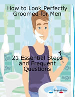 How to Look Perfectly Groomed for Men - 21 Essential Steps with Frequent Questions - Anya Gulzar
