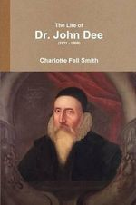 The Life of Dr. John Dee (1527 - 1608) - Charlotte Fell-Smith