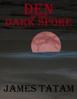 Den of the Dark Spore : A Collection of Dark Tales - James Tatam