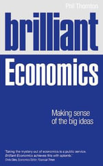 Brilliant Economics : Making Sense of the Big Ideas - Phil Thornton