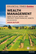 The Financial Times Guide to Wealth Management : How to Plan, Invest and Protect Your Financial Assets - Jason A. Butler