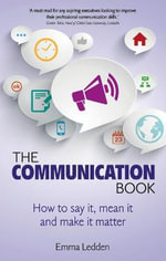 The Communication Book : How to Say it, Mean it, and Make it Matter - Emma Ledden