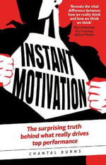 Instant Motivation : The Surprising Truth Behind What Really Drives Top Performance - Chantal Burns
