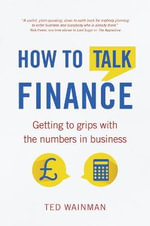How to Talk Finance : Getting to Grips with the Numbers in Business - Ted Wainman