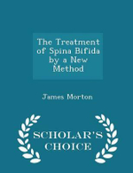 The Treatment of Spina Bifida by a New Method - Scholar's Choice Edition - James Morton