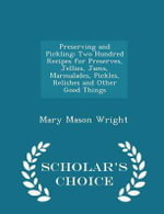 Preserving and Pickling : Two Hundred Recipes for Preserves, Jellies, Jams, Marmalades, Pickles, Relishes and Other Good Things - Scholar's Choice Edition - Mary Mason Wright