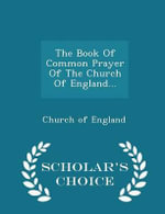 The Book of Common Prayer of the Church of England... - Scholar's Choice Edition - Church of England