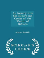 An Inquiry Into the Nature and Causes of the Wealth of Nations - Scholar's Choice Edition - Adam Smith