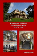 Headington Hill Hall- The Forgotten Years- 1939 -1958 : The Way It Is and Was - Dawn Griffis