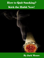 How to Quit Smoking? - Kick the Habit Now! - Jack Moore