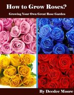 How to Grow Roses? - Growing Your Own Great Rose Garden - Deedee Moore
