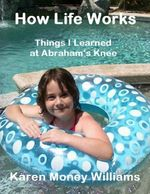 How Life Works : Things I Learned at Abraham's Knee - Karen Money Williams