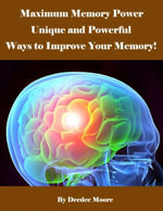 Maximum Memory Power - Unique and Powerful Ways to Improve Your Memory! - Deedee Moore
