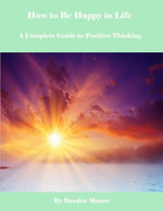 How to Be Happy in Life - A Complete Guide to Positive Thinking - Deedee Moore