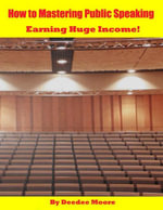 How to Mastering Public Speaking - Earning Huge Income! - Deedee Moore