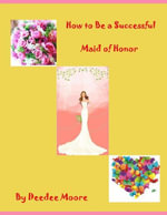 How to Be a Successful Maid of Honor - Deedee Moore