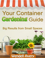 Your Container Gardening Guide - Big Results from Small Spaces - Wendell Avery
