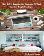 How to Get Organized At Home and At Work - Easy and Simple Strategies - Deedee Moore