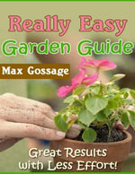 Really Easy Garden Guide - Great Results With Less Effort! - Max Gossage