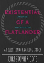 Existential Musings of a Maladjusted Flatlander - Christopher Cote