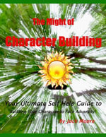 The Might of Character Building - Your Ultimate Self Help Guide to Building Your Character to Face Adversity! - Jack Moore