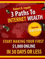 3 Paths to Internet Wealth : Start Making Your First $1000 Online in 30 Days or Less - Robert B. Ingalls