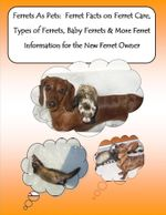 Ferrets As Pets : Ferret Facts on Ferret Care, Types of Ferrets, Baby Ferrets & More Ferret Information for the New Ferret Owner - Malibu Publishing, Barbara Greenwood