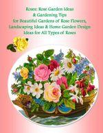 Roses : Rose Garden Ideas & Gardening Tips for Beautiful Gardens of Rose Flowers, Landscaping Ideas & Home Garden Design Ideas for All Types of Roses - Malibu Publishing, Julia Stewart
