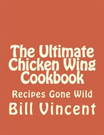 The Ultimate Chicken Wing Cookbook - Bill Vincent