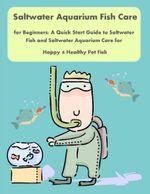 Saltwater Aquarium Fish Care for Beginners : A Quick Start Guide to Saltwater Fish and Saltwater Aquarium Care for Happy & Healthy Pet Fish - Malibu Publishing, Nancy Copeland