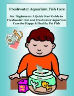 Freshwater Aquarium Fish Care for Beginners : A Quick Start Guide to Freshwater Fish and Freshwater Aquarium Care for Happy & Healthy Pet Fish - Malibu Publishing, Nancy Copeland