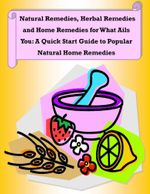 Natural Remedies, Herbal Remedies and Home Remedies for What Ails You : A Quick Start Guide to Popular Natural Home Remedies - Malibu Publishing, Rachel Owens