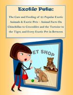 The Care and Feeding of 25 Popular Exotic Animals & Exotic Pets - Animal Facts on Chinchillas to Crocodiles and the Tortoise to the Tiger, and Every E - Malibu Publishing Rebecca Greenwood