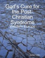 God's Cure for the Post-Christian Syndrome : Western Europe - James Tarter
